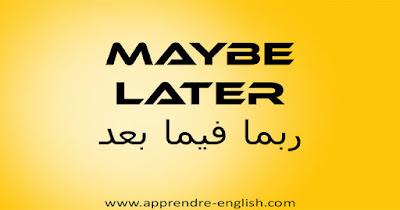 maybe later ربما فيما بعد