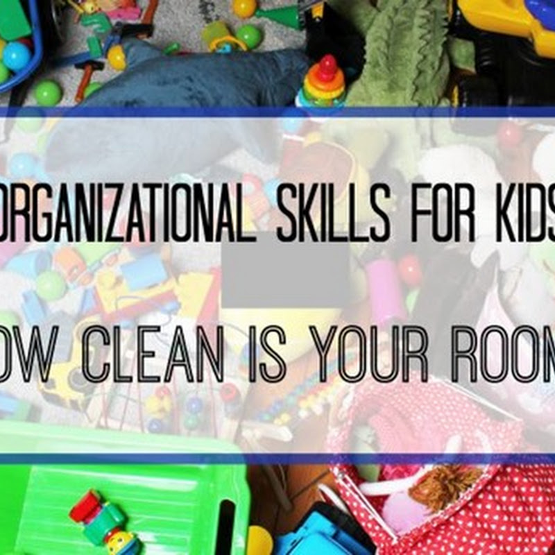 Organizational Skills for Kids: How Clean Is Your Room?