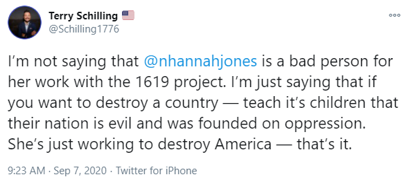 Tweet from Terry Schilling: I'm not saying that  @nhannahjones  is a bad person for her work with the 1619 project. I'm just saying that if you want to destroy a country — teach it's children that their nation is evil and was founded on oppression. She's just working to destroy America — that's it.