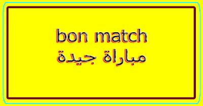 bon match مباراة جيدة