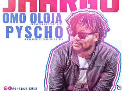 [MUSIC]: Jhargo - Omo Oloja + Psycho   @Jhargo_kush