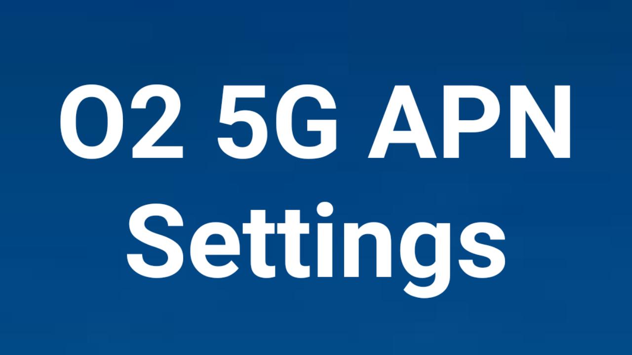 O2 UK 5G APN Settings 2021, O2 UK 5G APN Settings iPhone, O2  UK 5G APN Settings Android, Samsung Galaxy,
