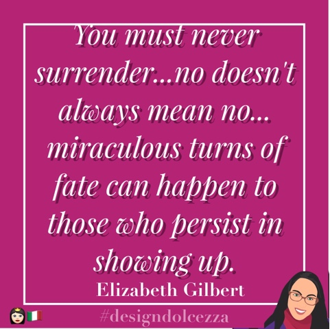 You must never surrender...no doesn't always mean no...miraculous turns of fate can happen to those who persist in showing up.
