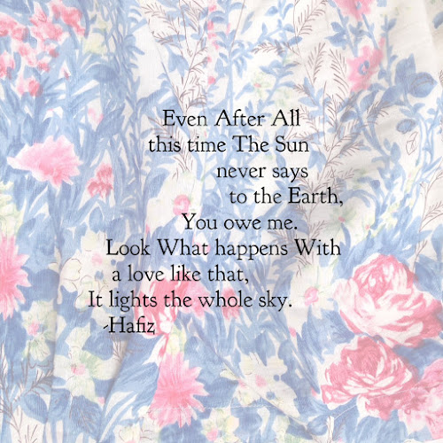 Hafiz:  Even  After  All this time  The Sun never says to the Earth,  You owe me.  Look  What happens  With a love like that,  It lights the whole sky.