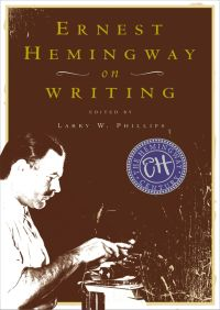 Ernest Hemingway on Writing By Larry W. Phillips