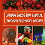 """Bogusław Skowron """"Domowy wyrób win, miodów, owoców w alkoholu i koktajli"""", Twoje Wydawnictwo, Warszawa 2011.jpg"""