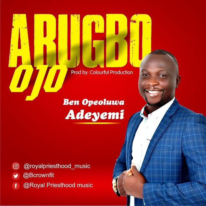 Music + Video: ARUGBO OJO – Ben Opeoluwa Adeyemi