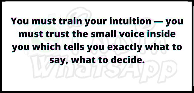 You must train your intuition — you must trust the small voice inside you which tells you exactly what to say, what to decide.