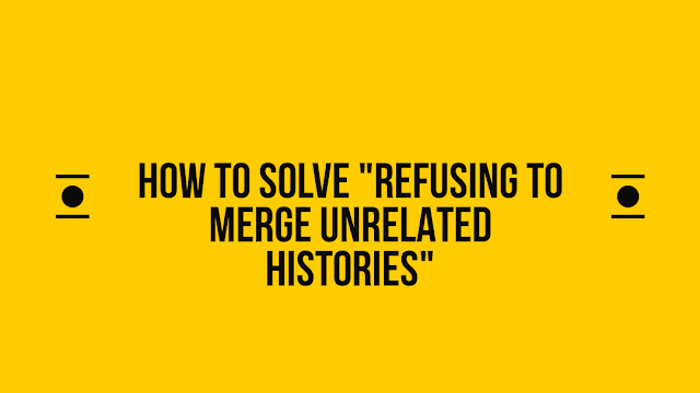 How to solve refusing to merge unrelated histories