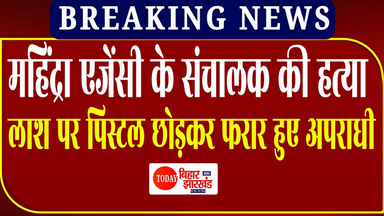 महिंद्रा एजेंसी के संचालक की गोली मारकर हत्या, लाश पर पिस्टल छोड़कर फरार हुए अपराधी