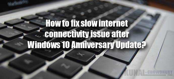 How to fix slow internet connectivity issue after Windows 10 Anniversary Update (www.kunal-chowdhury.com)