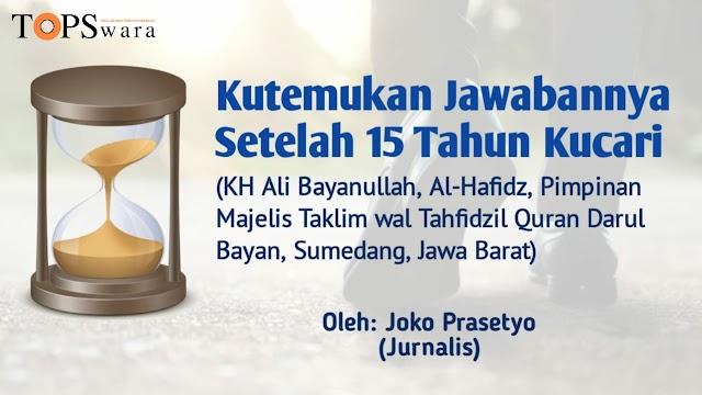 Kutemukan Jawabannya Setelah 15 Tahun Kucari (KH Ali Bayanullah, Al-Hafidz, Pimpinan Majelis Taklim wal Tahfidzil Quran Darul Bayan, Sumedang, Jawa Barat)