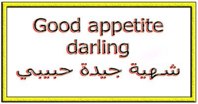 Good appetite darling شهية جيدة حبيبي