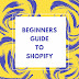 Beginners guide to Shopify