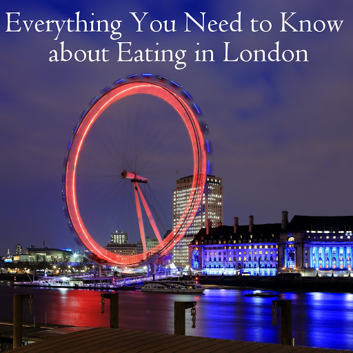 Everything You Need to Know about Eating in London