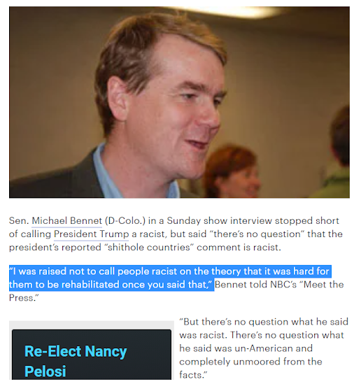 "Story from The Hill Jan 2018: Sen. Michael Bennet (D-Colo.) in a Sunday show interview stopped short of calling President Trump a racist, but said ""there's no question"" that the president's reported ""shithole countries"" comment is racist.  ""I was raised not to call people racist on the theory that it was hard for them to be rehabilitated once you said that,"" Bennet told NBC's ""Meet the Press.""  ""But there's no question what he said was racist. There's no question what he said was un-American and completely unmoored from the facts."""