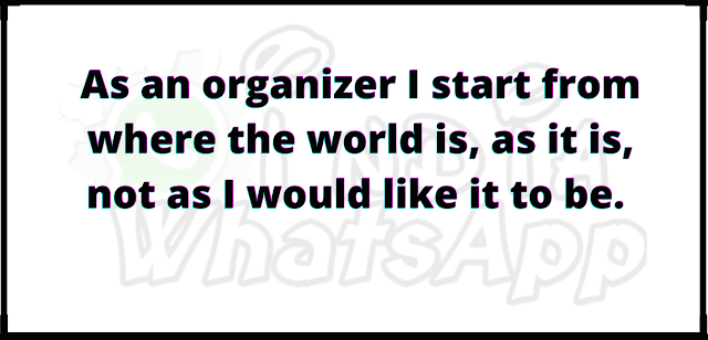 As an organizer I start from where the world is, as it is, not as I would like it to be.