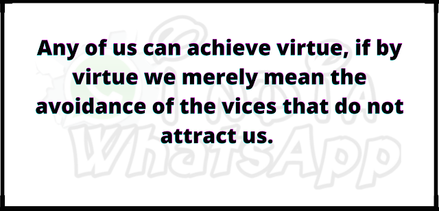 Any of us can achieve virtue, if by virtue we merely mean the avoidance of the vices that do not attract us.