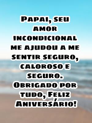 mensagem de feliz aniversário para pai- Papai, seu amor incondicional me ajudou a me sentir seguro, caloroso e seguro. Obrigado por tudo, Feliz Aniversário!