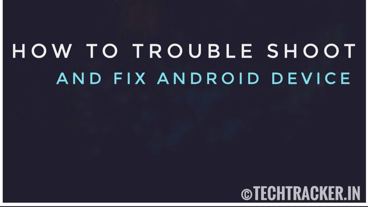 How To Trouble Shoot And Fix Android Device ?