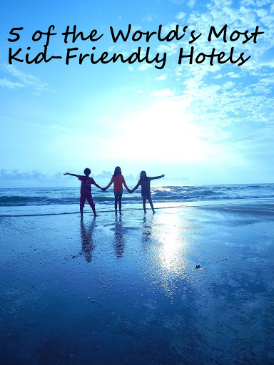 5 of the World's Most Kid-Friendly Hotels
