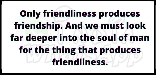 Only friendliness produces friendship. And we must look far deeper into the soul of man for the thing that produces friendliness.