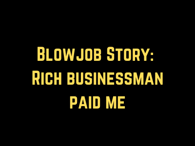 Blowjob Story: Rich businessman paid me