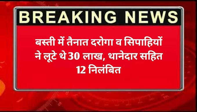 बस्ती में तैनात दरोगा व सिपाहियों ने लूटे थे 30 लाख, थानेदार सहित 12 निलंबित: Uttar Pradesh Latest News
