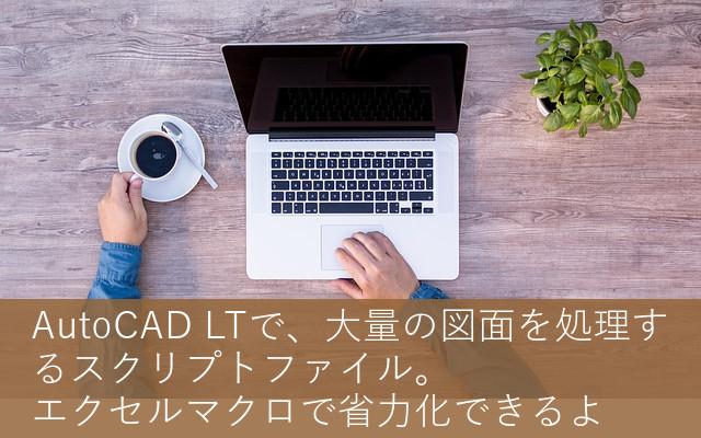 AutoCAD LTで、大量の図面を処理するスクリプトファイル。エクセルマクロで省力化できるよ
