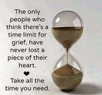 The only people who think there's a time limit for grief have never lost a piece of their heart.  Take all the time you need.