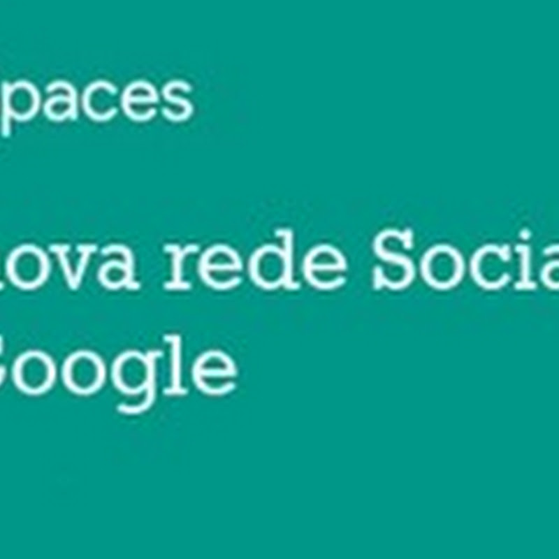 Spaces é a nova rede social do Google