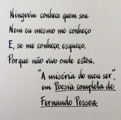 """Ninguém cinhece quem sou. Nem eu mesmo me conheço. E, se me conheço, esqueço. Porque não vivo onde estou. """"A miséria do meu ser"""" em Poesia completa de Fernando Pessoa."""