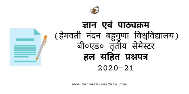 ज्ञान एवं पाठ्यक्रम (हेमवती नंदन बहुगुणा विश्वविद्यालय) बी० एड० तृतीय सेमेस्टर हल सहित प्रश्नपत्र 2020-21