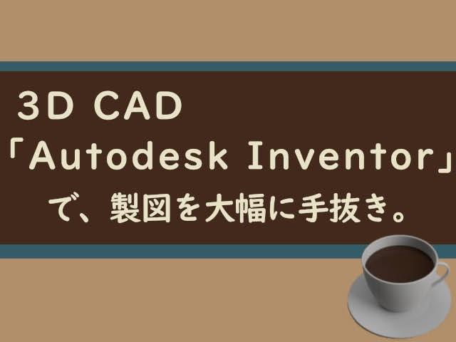 3D CAD「Autodesk Inventor」で、製図を大幅に手抜きできたよ!まずは2Dの補助でも価値あり