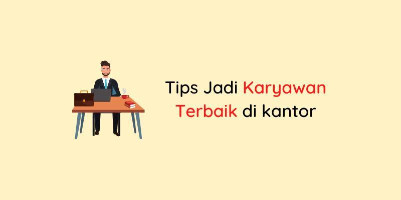 Tips Jadi Karyawan Terbaik di kantor