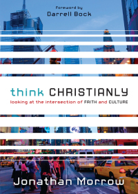 Think Christianly By Jonathan Morrow