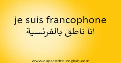 je suis francophone انا ناطق بالفرنسية