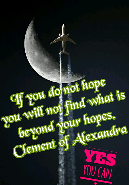 If you do not hope, you will not find what is beyond your hopes