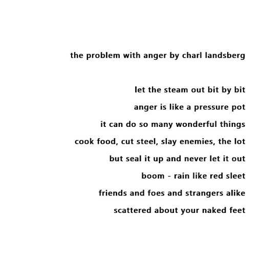 Transcription of image. The problem with anger. By Charl Landsberg. Let the steam out bit by bit. Anger is like a pressure pot. It can do so many wonderful things. Cook food, cut steel, slay enemies, the lot. But seal it up and never let it out, boom! - Rain like red sleet. Friends and foes and strangers alike. Scattered about your naked feet.