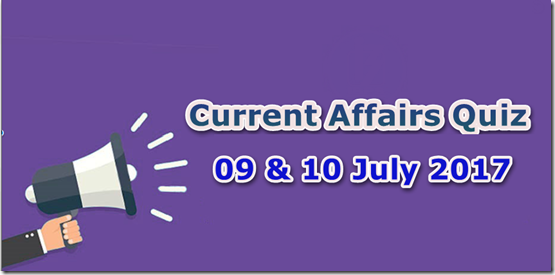 09-10 July 2017 Current Affairs MCQ Quiz