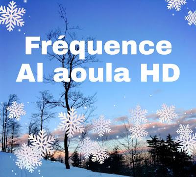 Fréquence al aoula HD sur toutes les satellites Arabsat Badr 4 26° Est, Hotbird 13° Est et Eutelsat 7° Ouest