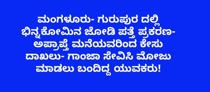 Gurupura Pocso Case- ಮಂಗಳೂರು- ಗುರುಪುರದಲ್ಲಿ ಭಿನ್ನಕೋಮಿನ ಜೋಡಿ ಪತ್ತೆ- ಅಪ್ರಾಪ್ತೆ ಮನೆಯವರಿಂದ ಕೇಸು ದಾಖಲು- ಗಾಂಜಾ ಸೇವಿಸಿ ಮೋಜು ಮಾಡಲು ಬಂದಿದ್ದ ಯುವಕರು!