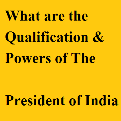 What are the Qualification & Powers of The President of India