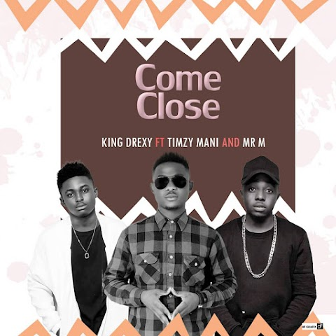 NEW SONG ALERT:  COME CLOSER - KINGDREXY feat. TIMZY MANI & MR M