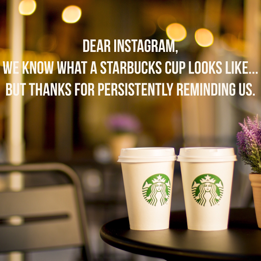 dear Instagram thank you for persistently reminding us what a Starbucks cup looks like