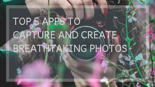 TOP 5 APPS TO CAPTURE AND CREATE BREATHTAKING PHOTOS