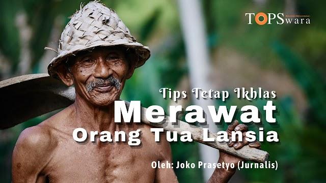 Tips Tetap Ikhlas Merawat Orang Tua Lansia