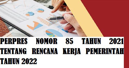 PERPRES NOMOR 85 TAHUN 2021 TENTANG RENCANA KERJA PEMERINTAH TAHUN 2022