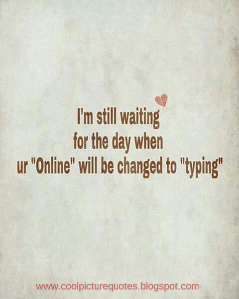 Im Still Waiting For The Day When Your Online Will Be Changed To