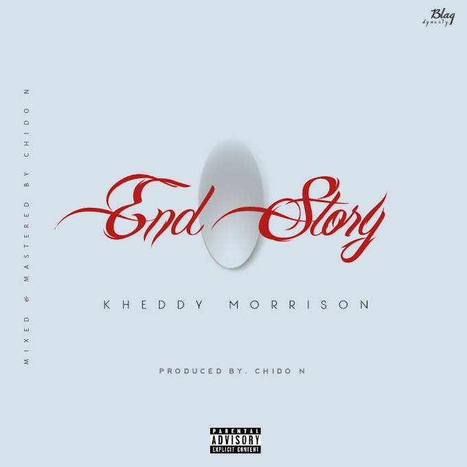 [MUSIC]: Kheddy Morrison – End Story (Prod. By Chido N)